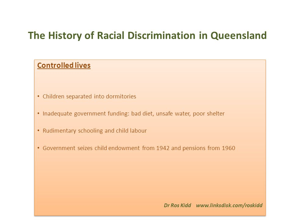 The History of Racial Discrimination in Queensland Controlled lives Children separated into dormitories Inadequate government funding: bad diet, unsafe water, poor shelter Rudimentary schooling and child labour Government seizes child endowment from 1942 and pensions from 1960 Dr Ros Kidd www.linksdisk.com/roskidd Controlled lives Children separated into dormitories Inadequate government funding: bad diet, unsafe water, poor shelter Rudimentary schooling and child labour Government seizes child endowment from 1942 and pensions from 1960 Dr Ros Kidd www.linksdisk.com/roskidd