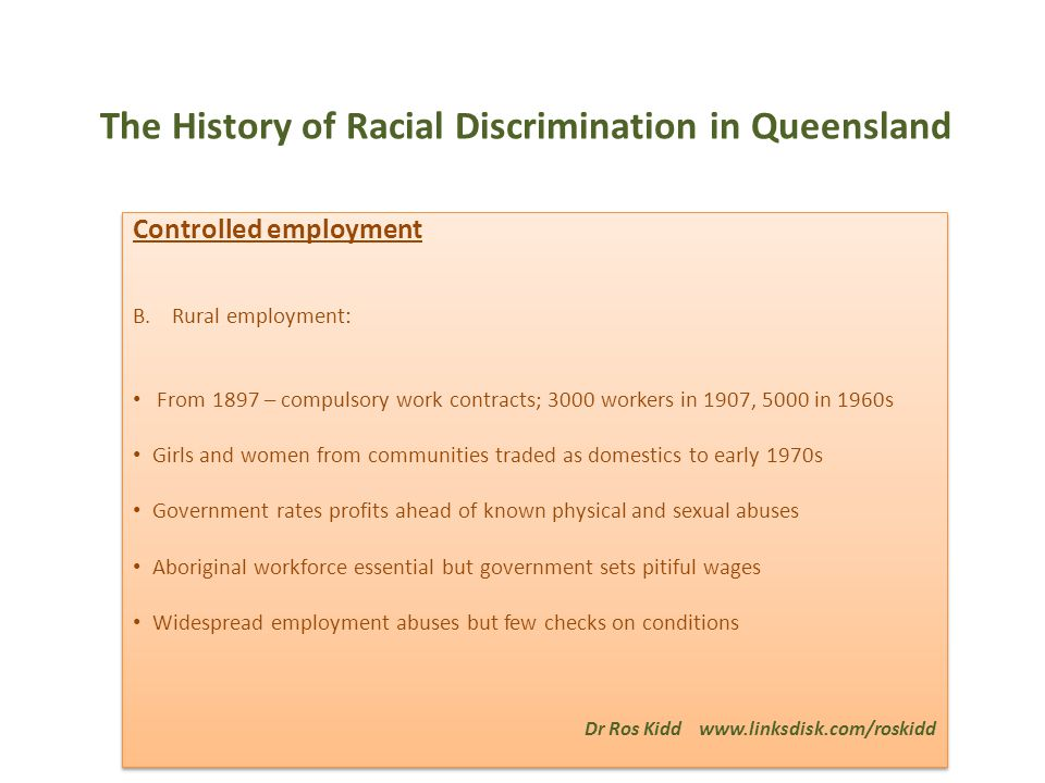 The History of Racial Discrimination in Queensland Controlled employment B.Rural employment: From 1897 – compulsory work contracts; 3000 workers in 1907, 5000 in 1960s Girls and women from communities traded as domestics to early 1970s Government rates profits ahead of known physical and sexual abuses Aboriginal workforce essential but government sets pitiful wages Widespread employment abuses but few checks on conditions Dr Ros Kidd www.linksdisk.com/roskidd Controlled employment B.Rural employment: From 1897 – compulsory work contracts; 3000 workers in 1907, 5000 in 1960s Girls and women from communities traded as domestics to early 1970s Government rates profits ahead of known physical and sexual abuses Aboriginal workforce essential but government sets pitiful wages Widespread employment abuses but few checks on conditions Dr Ros Kidd www.linksdisk.com/roskidd