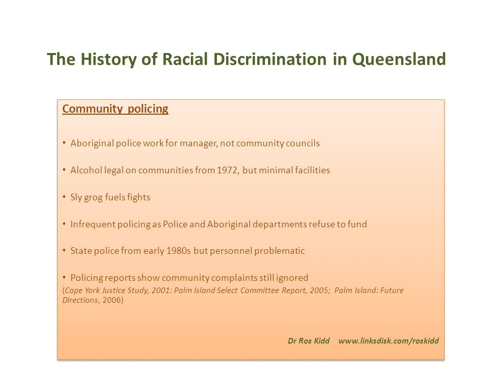 The History of Racial Discrimination in Queensland Community policing Aboriginal police work for manager, not community councils Alcohol legal on communities from 1972, but minimal facilities Sly grog fuels fights Infrequent policing as Police and Aboriginal departments refuse to fund State police from early 1980s but personnel problematic Policing reports show community complaints still ignored (Cape York Justice Study, 2001: Palm Island Select Committee Report, 2005; Palm Island: Future Directions, 2006) Dr Ros Kidd www.linksdisk.com/roskidd Community policing Aboriginal police work for manager, not community councils Alcohol legal on communities from 1972, but minimal facilities Sly grog fuels fights Infrequent policing as Police and Aboriginal departments refuse to fund State police from early 1980s but personnel problematic Policing reports show community complaints still ignored (Cape York Justice Study, 2001: Palm Island Select Committee Report, 2005; Palm Island: Future Directions, 2006) Dr Ros Kidd www.linksdisk.com/roskidd