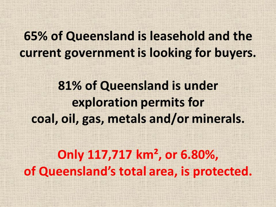 65% of Queensland is leasehold and the current government is looking for buyers. 81% of Queensland is under exploration permits for coal, oil, gas, me
