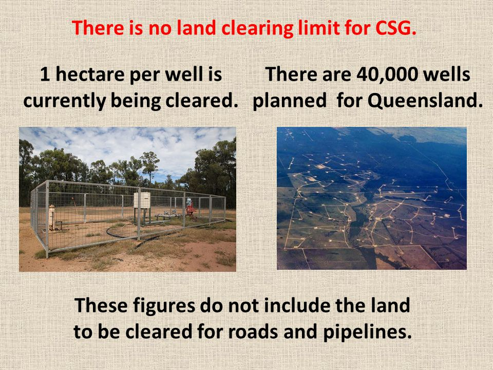 There is no land clearing limit for CSG. 1 hectare per well is currently being cleared. There are 40,000 wells planned for Queensland. These figures d
