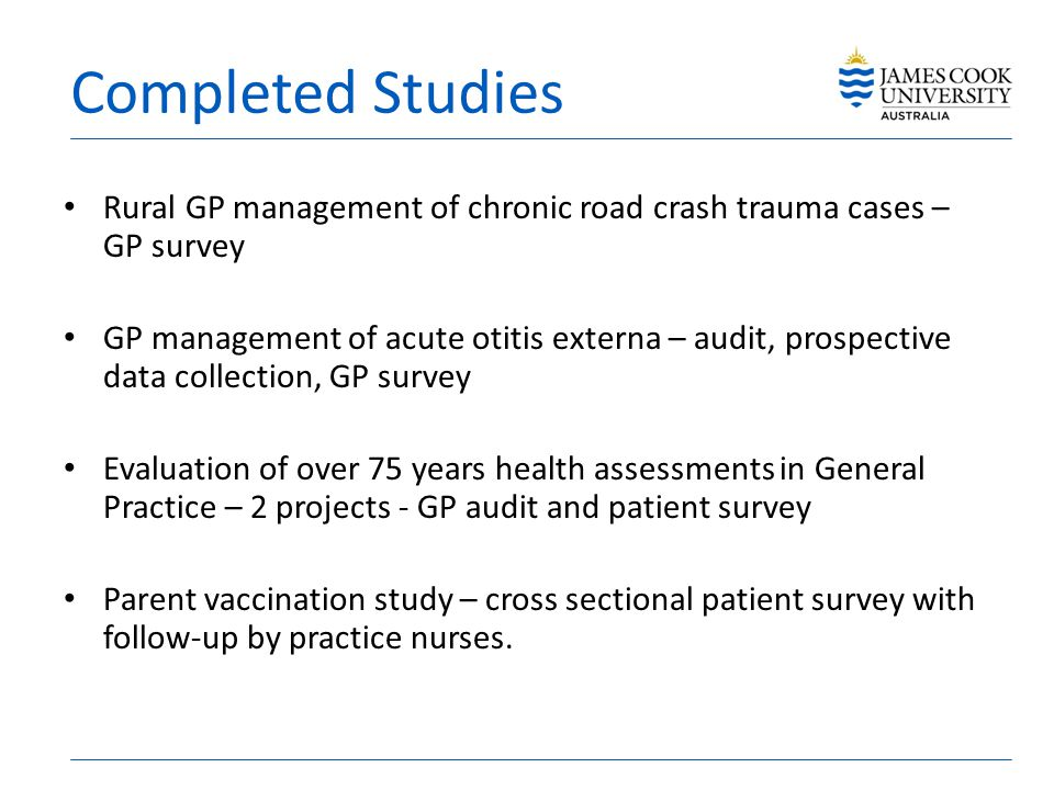 Completed Studies Rural GP management of chronic road crash trauma cases – GP survey GP management of acute otitis externa – audit, prospective data collection, GP survey Evaluation of over 75 years health assessments in General Practice – 2 projects - GP audit and patient survey Parent vaccination study – cross sectional patient survey with follow-up by practice nurses.