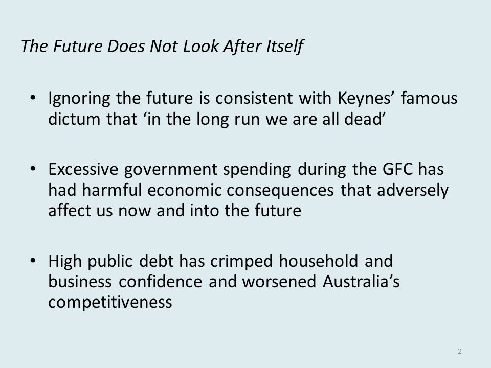 The Future Does Not Look After Itself Ignoring the future is consistent with Keynes' famous dictum that 'in the long run we are all dead' Excessive government spending during the GFC has had harmful economic consequences that adversely affect us now and into the future High public debt has crimped household and business confidence and worsened Australia's competitiveness 2
