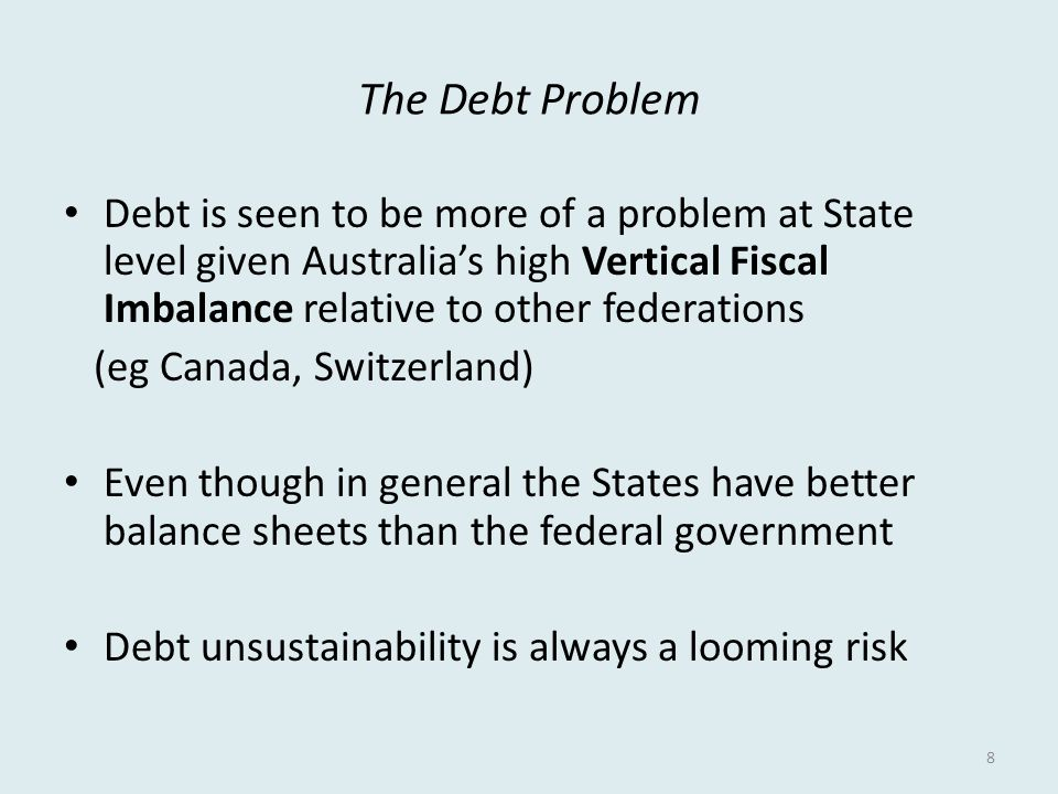 The Debt Problem Debt is seen to be more of a problem at State level given Australia's high Vertical Fiscal Imbalance relative to other federations (eg Canada, Switzerland) Even though in general the States have better balance sheets than the federal government Debt unsustainability is always a looming risk 8