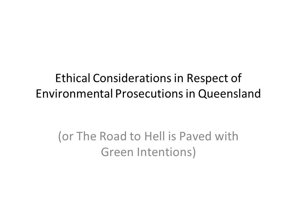 Ethical Considerations in Respect of Environmental Prosecutions in Queensland (or The Road to Hell is Paved with Green Intentions)