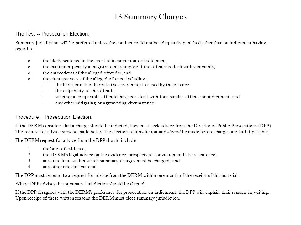 13 Summary Charges The Test -- Prosecution Election: Summary jurisdiction will be preferred unless the conduct could not be adequately punished other than on indictment having regard to: othe likely sentence in the event of a conviction on indictment; othe maximum penalty a magistrate may impose if the offence is dealt with summarily; othe antecedents of the alleged offender; and othe circumstances of the alleged offence, including: -the harm or risk of harm to the environment caused by the offence; -the culpability of the offender; -whether a comparable offender has been dealt with for a similar offence on indictment; and -any other mitigating or aggravating circumstance.