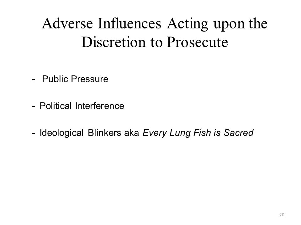 20 Adverse Influences Acting upon the Discretion to Prosecute - Public Pressure -Political Interference -Ideological Blinkers aka Every Lung Fish is Sacred