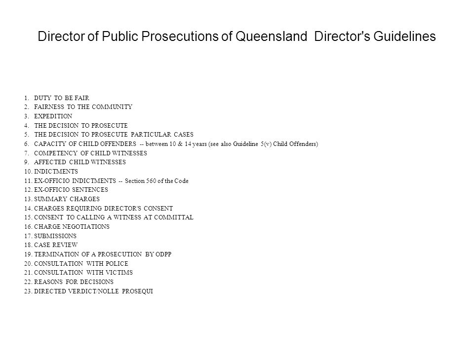 Director of Public Prosecutions of Queensland Director s Guidelines 1.DUTY TO BE FAIR 2.FAIRNESS TO THE COMMUNITY 3.EXPEDITION 4.THE DECISION TO PROSECUTE 5.THE DECISION TO PROSECUTE PARTICULAR CASES 6.CAPACITY OF CHILD OFFENDERS -- between 10 & 14 years (see also Guideline 5(v) Child Offenders) 7.COMPETENCY OF CHILD WITNESSES 9.AFFECTED CHILD WITNESSES 10.INDICTMENTS 11.EX-OFFICIO INDICTMENTS -- Section 560 of the Code 12.EX-OFFICIO SENTENCES 13.SUMMARY CHARGES 14.CHARGES REQUIRING DIRECTOR S CONSENT 15.CONSENT TO CALLING A WITNESS AT COMMITTAL 16.CHARGE NEGOTIATIONS 17.SUBMISSIONS 18.CASE REVIEW 19.TERMINATION OF A PROSECUTION BY ODPP 20.CONSULTATION WITH POLICE 21.CONSULTATION WITH VICTIMS 22.REASONS FOR DECISIONS 23.DIRECTED VERDICT/NOLLE PROSEQUI