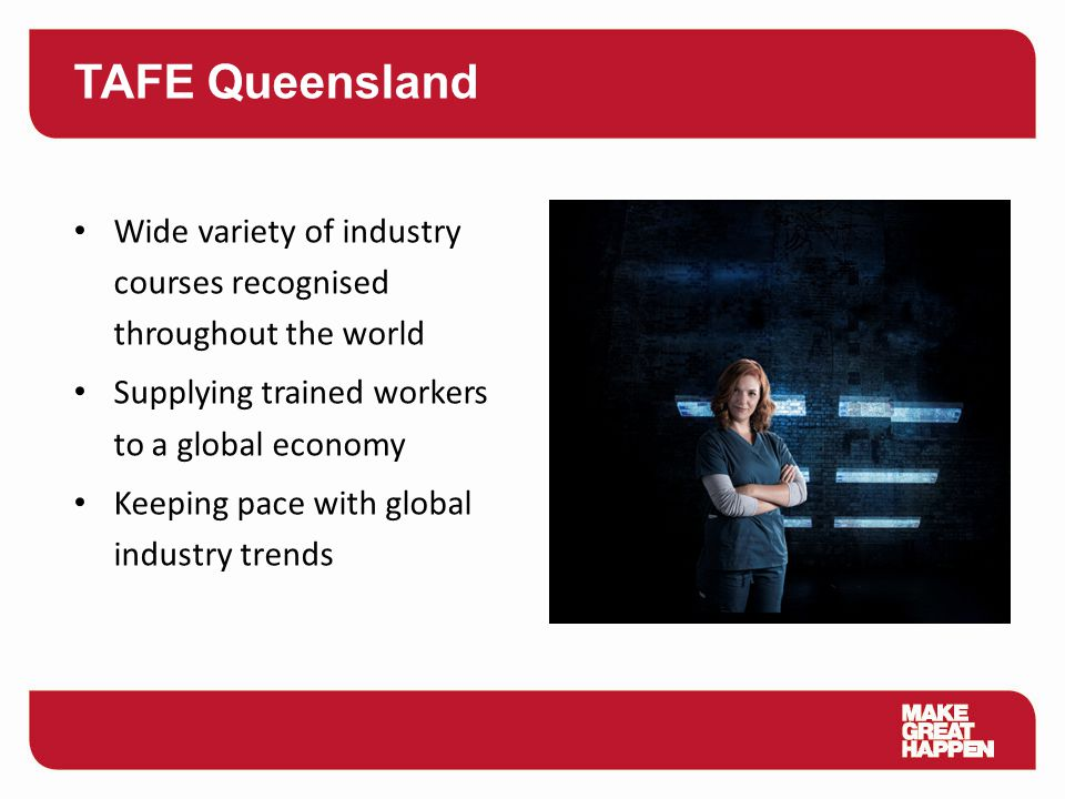 TAFE Queensland Wide variety of industry courses recognised throughout the world Supplying trained workers to a global economy Keeping pace with globa