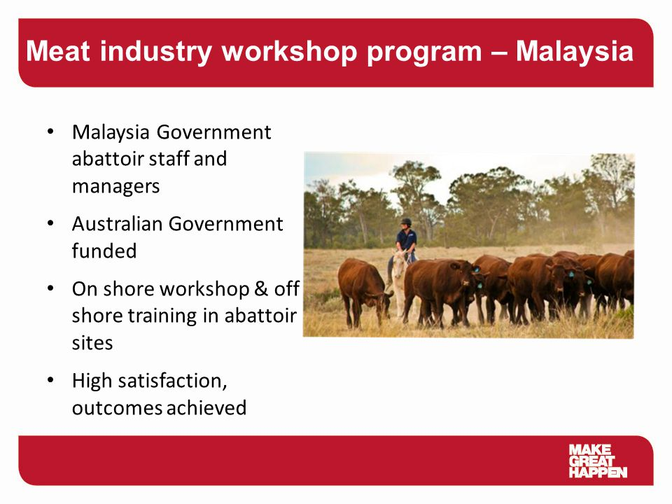 Malaysia Government abattoir staff and managers Australian Government funded On shore workshop & off shore training in abattoir sites High satisfactio