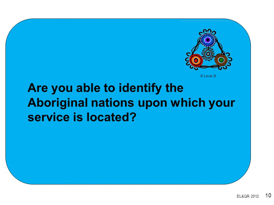 Are you able to identify the Aboriginal nations upon which your service is located? © Levai, B EL&QR 2012 10