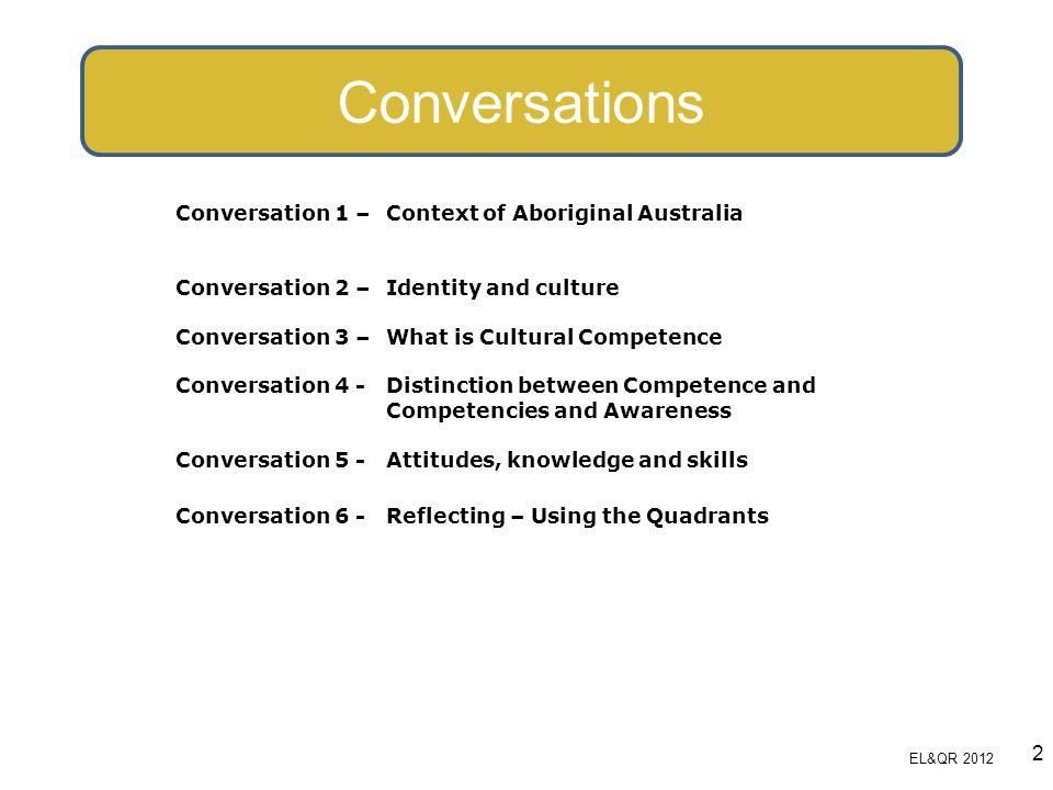 Conversations Conversation 1 – Context of Aboriginal Australia Conversation 2 – Identity and culture Conversation 3 – What is Cultural Competence Conv