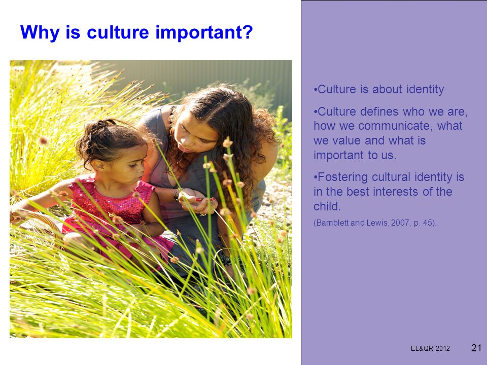 Why is culture important? 21 Culture is about identity Culture defines who we are, how we communicate, what we value and what is important to us. Fost