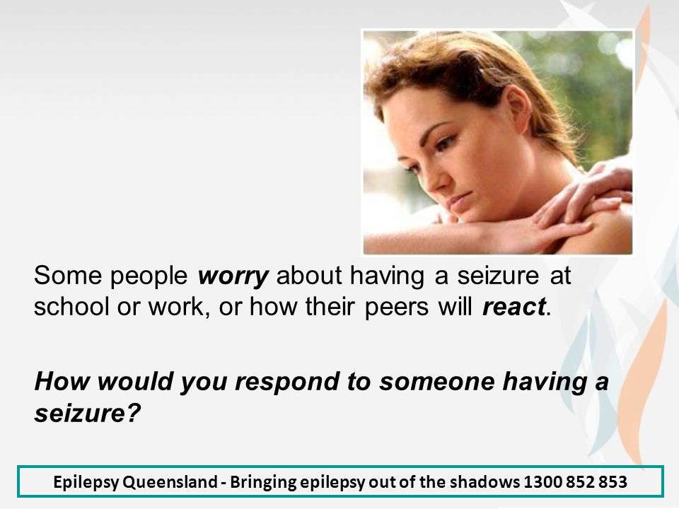 Epilepsy Queensland - Bringing epilepsy out of the shadows 1300 852 853 Some people worry about having a seizure at school or work, or how their peers