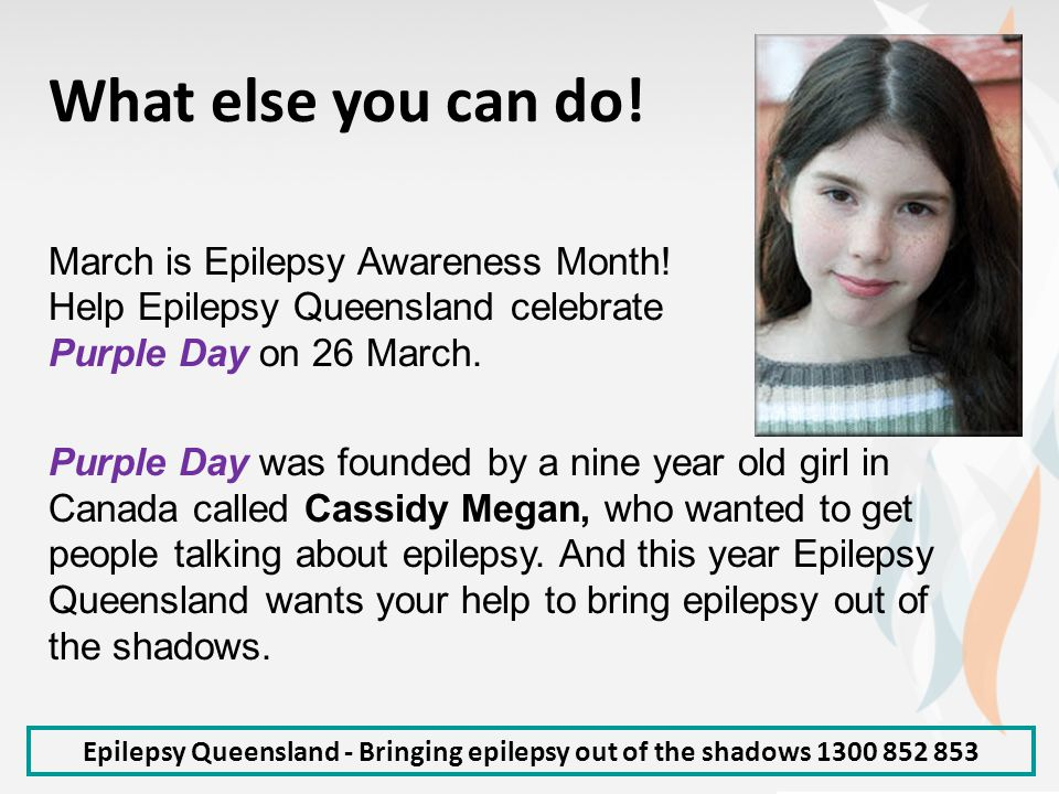Epilepsy Queensland - Bringing epilepsy out of the shadows 1300 852 853 What else you can do! March is Epilepsy Awareness Month! Help Epilepsy Queensl