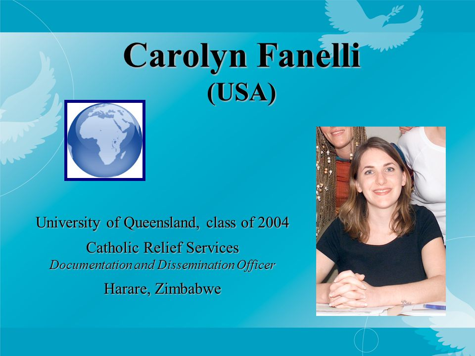 Carolyn Fanelli (USA) University of Queensland, class of 2004 Catholic Relief Services Documentation and Dissemination Officer Harare, Zimbabwe