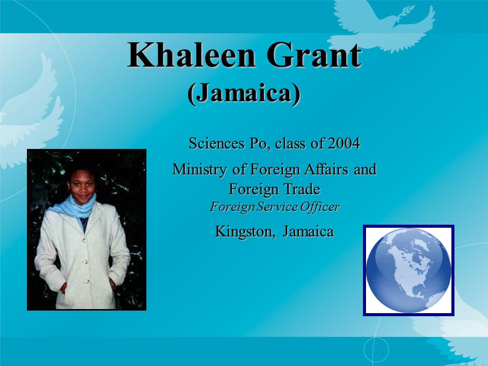 Khaleen Grant (Jamaica) Sciences Po, class of 2004 Ministry of Foreign Affairs and Foreign Trade Foreign Service Officer Kingston, Jamaica