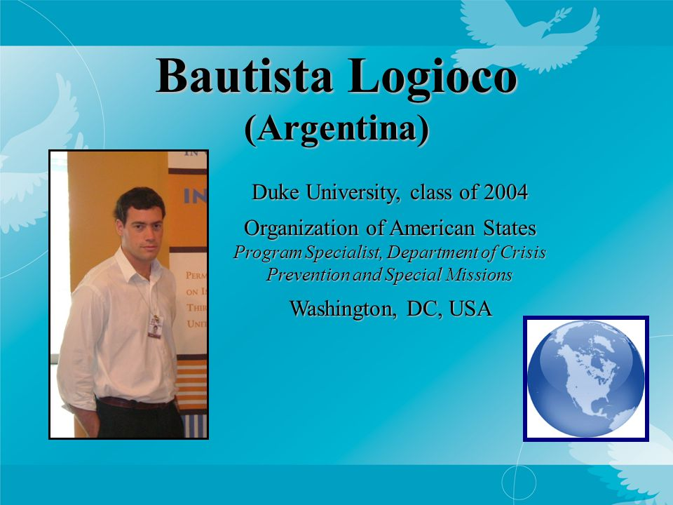 Bautista Logioco (Argentina) Duke University, class of 2004 Organization of American States Program Specialist, Department of Crisis Prevention and Special Missions Washington, DC, USA