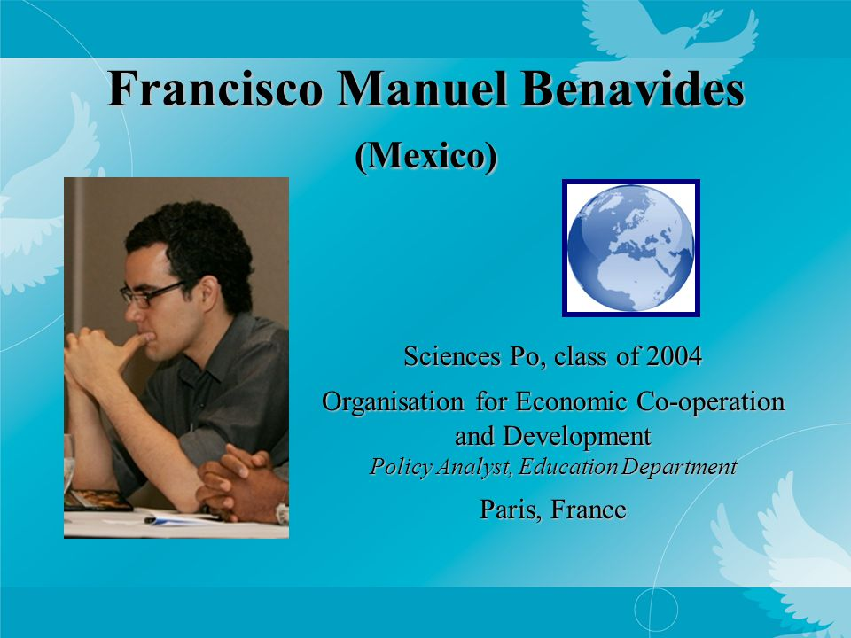 Francisco Manuel Benavides (Mexico) Sciences Po, class of 2004 Organisation for Economic Co-operation and Development Policy Analyst, Education Department Paris, France