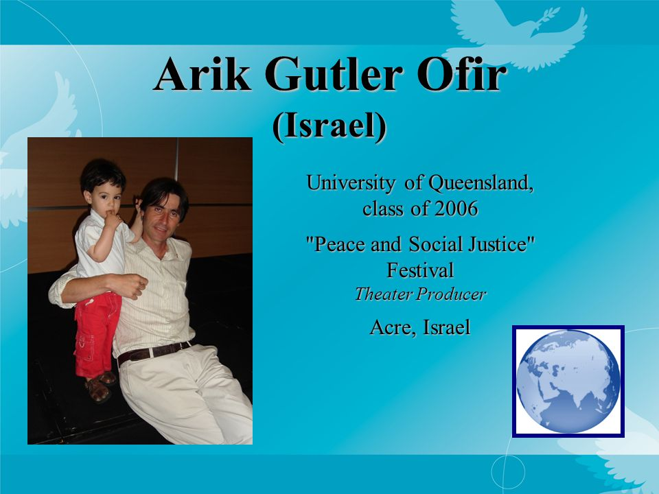 Arik Gutler Ofir (Israel) University of Queensland, class of 2006 Peace and Social Justice Festival Theater Producer Acre, Israel