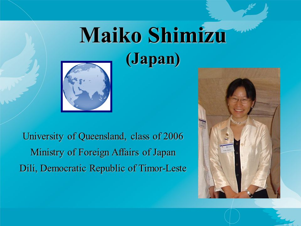 Maiko Shimizu (Japan) University of Queensland, class of 2006 Ministry of Foreign Affairs of Japan Dili, Democratic Republic of Timor-Leste