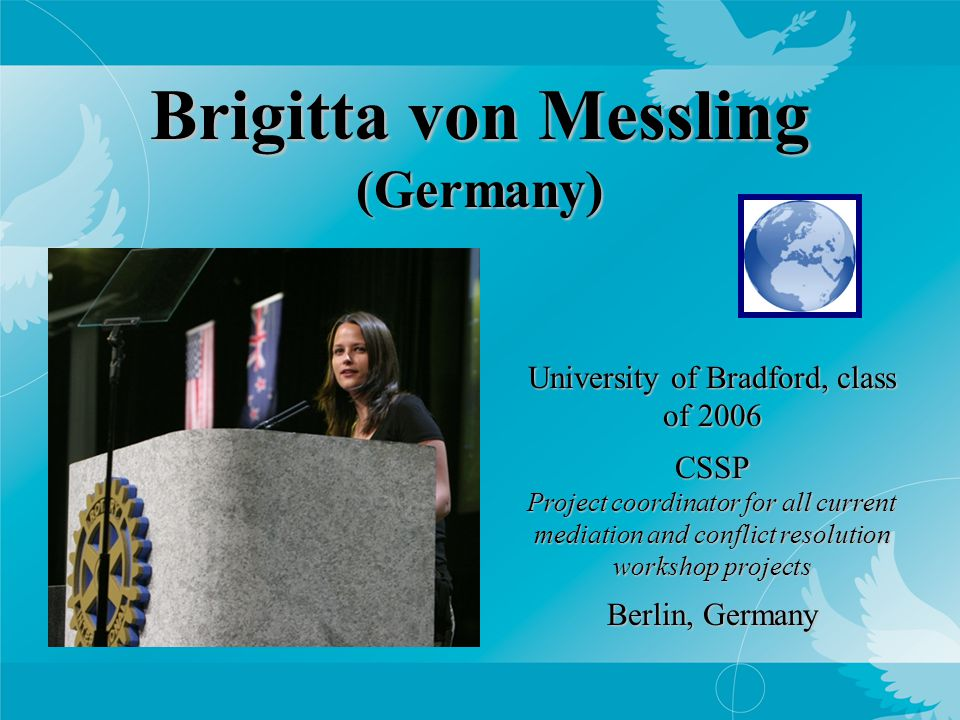 Brigitta von Messling (Germany) University of Bradford, class of 2006 CSSP Project coordinator for all current mediation and conflict resolution workshop projects Berlin, Germany