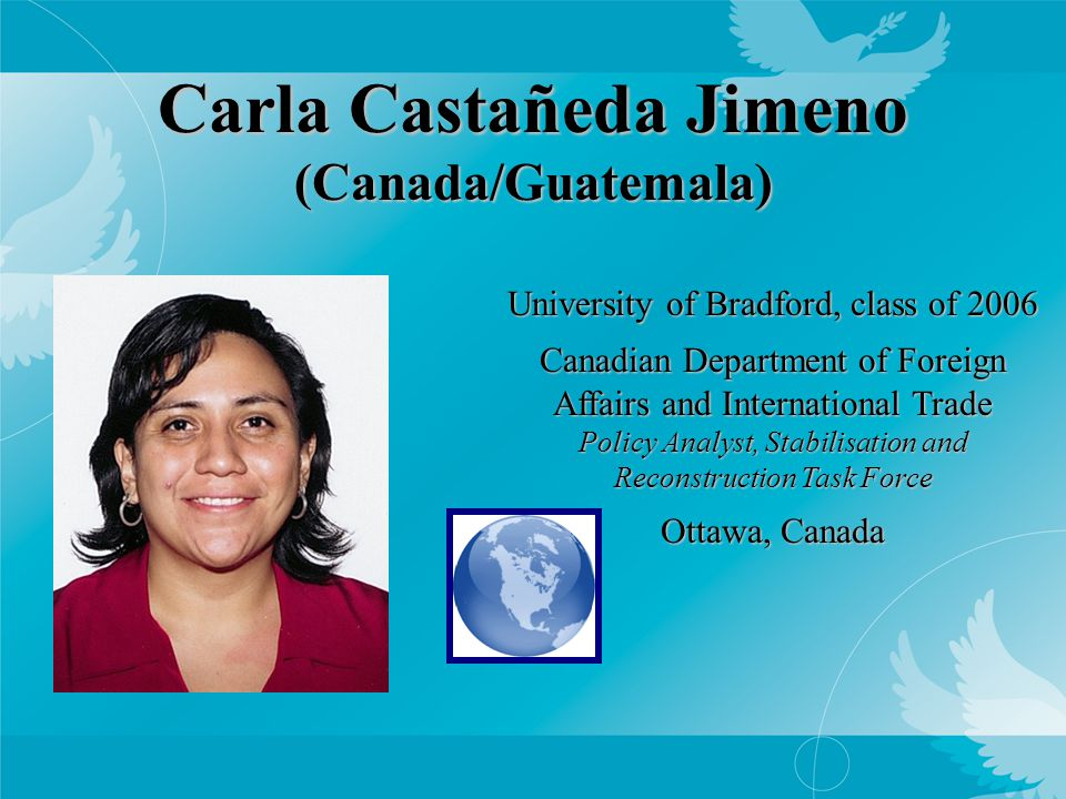 Carla Castañeda Jimeno (Canada/Guatemala) University of Bradford, class of 2006 Canadian Department of Foreign Affairs and International Trade Policy Analyst, Stabilisation and Reconstruction Task Force Ottawa, Canada