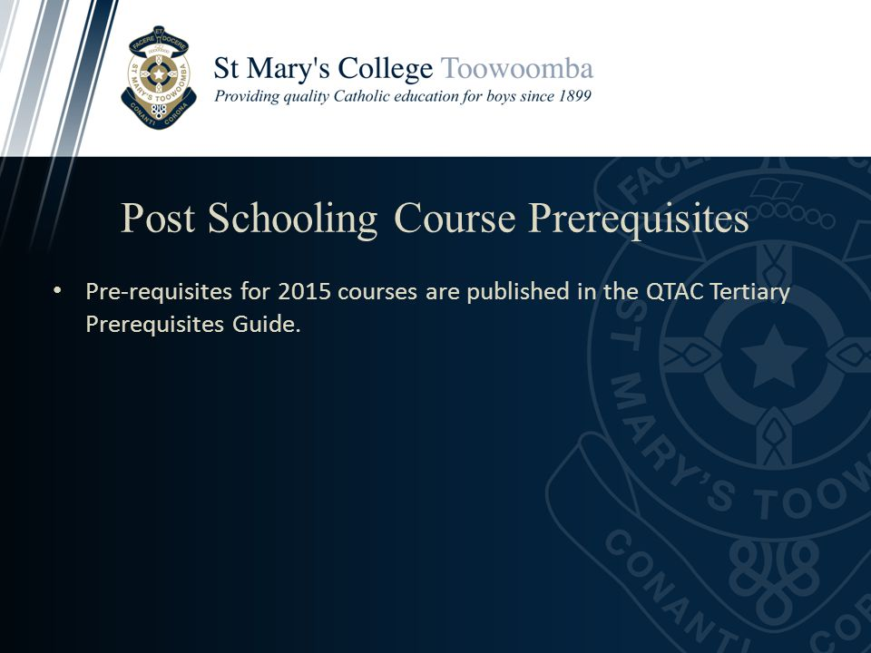 Post Schooling Course Prerequisites Pre-requisites for 2015 courses are published in the QTAC Tertiary Prerequisites Guide.