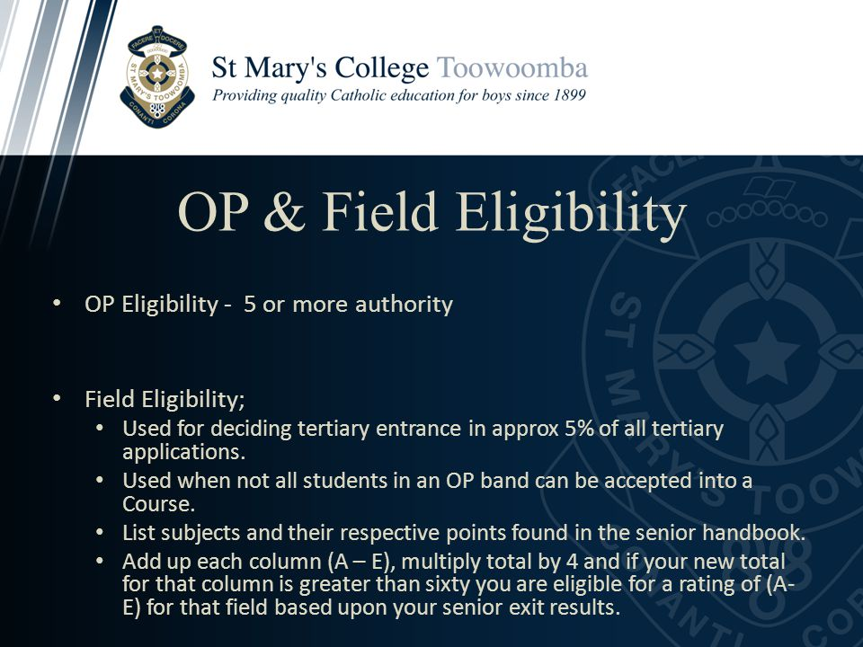 OP & Field Eligibility OP Eligibility - 5 or more authority Field Eligibility; Used for deciding tertiary entrance in approx 5% of all tertiary applic