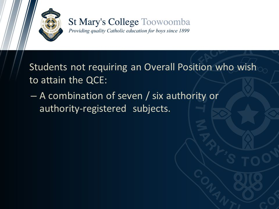 Students not requiring an Overall Position who wish to attain the QCE: – A combination of seven / six authority or authority-registered subjects.