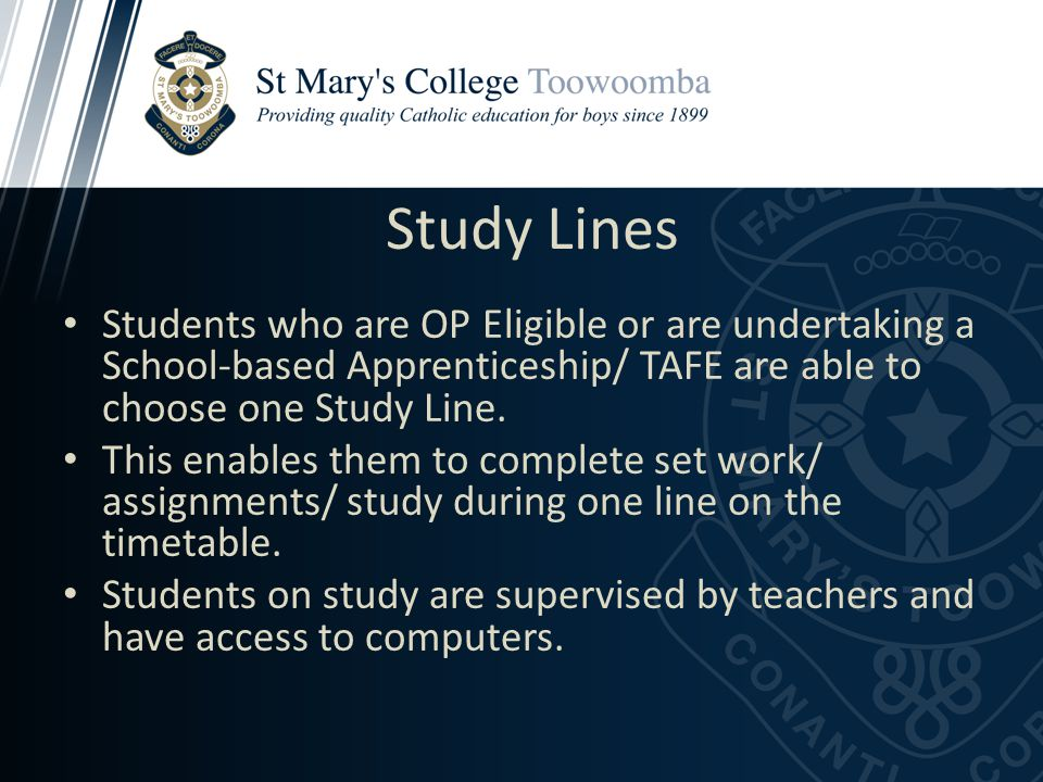 Study Lines Students who are OP Eligible or are undertaking a School-based Apprenticeship/ TAFE are able to choose one Study Line.