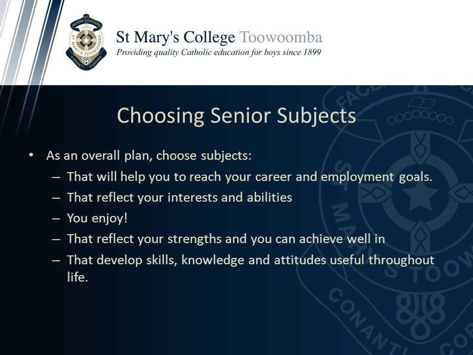 Choosing Senior Subjects As an overall plan, choose subjects: – That will help you to reach your career and employment goals.