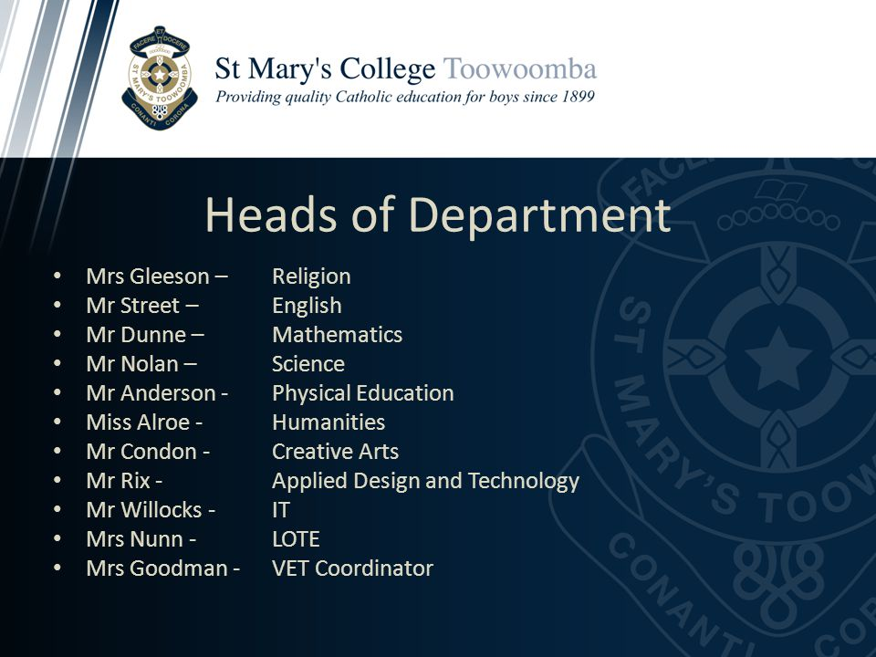 Heads of Department Mrs Gleeson – Religion Mr Street – English Mr Dunne – Mathematics Mr Nolan – Science Mr Anderson - Physical Education Miss Alroe - Humanities Mr Condon - Creative Arts Mr Rix - Applied Design and Technology Mr Willocks - IT Mrs Nunn - LOTE Mrs Goodman - VET Coordinator