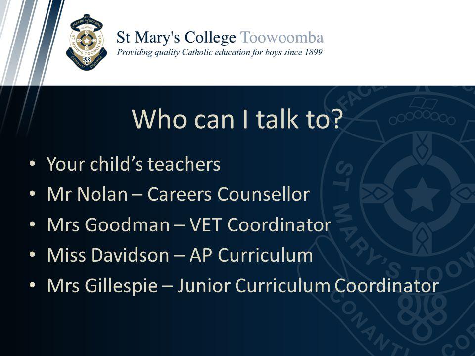 Who can I talk to? Your child's teachers Mr Nolan – Careers Counsellor Mrs Goodman – VET Coordinator Miss Davidson – AP Curriculum Mrs Gillespie – Jun
