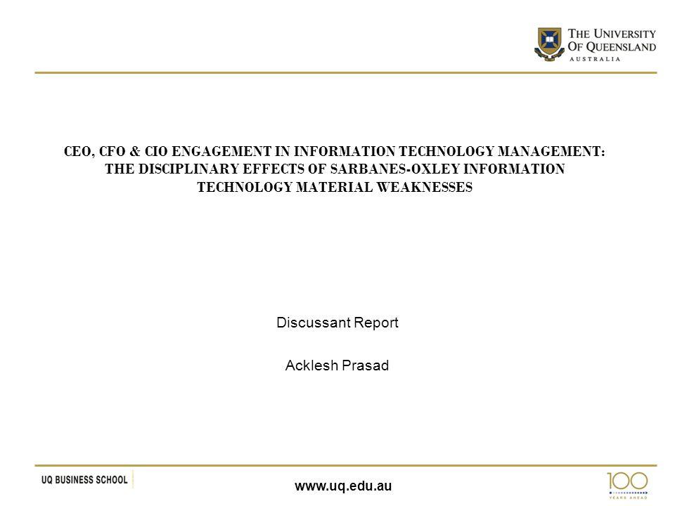www.uq.edu.au CEO, CFO & CIO ENGAGEMENT IN INFORMATION TECHNOLOGY MANAGEMENT: THE DISCIPLINARY EFFECTS OF SARBANES-OXLEY INFORMATION TECHNOLOGY MATERIAL WEAKNESSES Discussant Report Acklesh Prasad