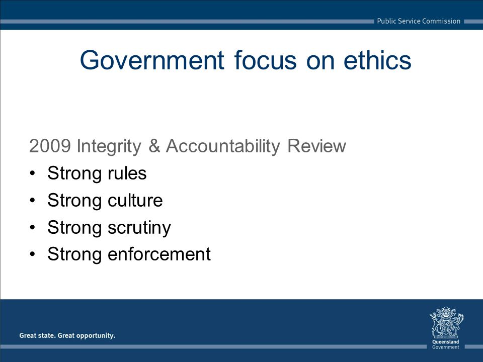 Strong Rules Including Single public service code of conduct Gifts and Benefits policy Regulating the lobbyist industry Government focus on ethics