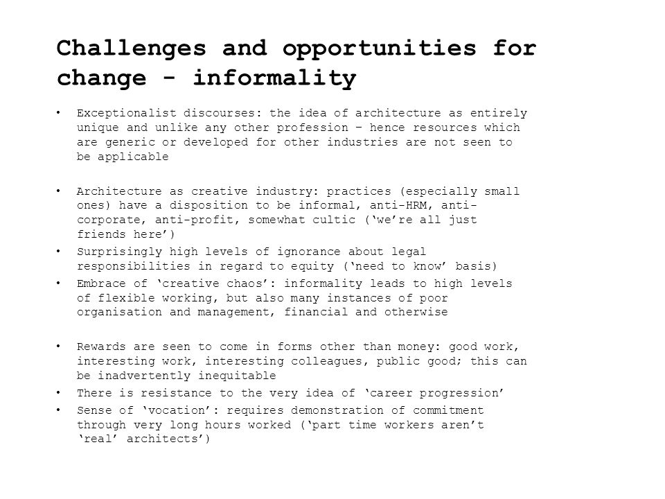Challenges and opportunities for change - informality Exceptionalist discourses: the idea of architecture as entirely unique and unlike any other profession – hence resources which are generic or developed for other industries are not seen to be applicable Architecture as creative industry: practices (especially small ones) have a disposition to be informal, anti-HRM, anti- corporate, anti-profit, somewhat cultic ('we're all just friends here') Surprisingly high levels of ignorance about legal responsibilities in regard to equity ('need to know' basis) Embrace of 'creative chaos': informality leads to high levels of flexible working, but also many instances of poor organisation and management, financial and otherwise Rewards are seen to come in forms other than money: good work, interesting work, interesting colleagues, public good; this can be inadvertently inequitable There is resistance to the very idea of 'career progression' Sense of 'vocation': requires demonstration of commitment through very long hours worked ('part time workers aren't 'real' architects')