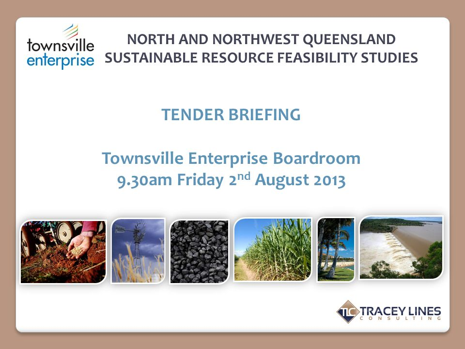 NORTH AND NORTHWEST QUEENSLAND SUSTAINABLE RESOURCE FEASIBILITY STUDIES TENDER BRIEFING Townsville Enterprise Boardroom 9.30am Friday 2 nd August 2013