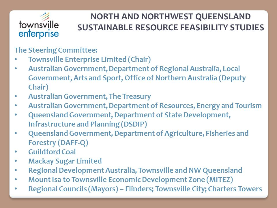 NORTH AND NORTHWEST QUEENSLAND SUSTAINABLE RESOURCE FEASIBILITY STUDIES The Steering Committee: Townsville Enterprise Limited (Chair) Australian Government, Department of Regional Australia, Local Government, Arts and Sport, Office of Northern Australia (Deputy Chair) Australian Government, The Treasury Australian Government, Department of Resources, Energy and Tourism Queensland Government, Department of State Development, Infrastructure and Planning (DSDIP) Queensland Government, Department of Agriculture, Fisheries and Forestry (DAFF ‑ Q) Guildford Coal Mackay Sugar Limited Regional Development Australia, Townsville and NW Queensland Mount Isa to Townsville Economic Development Zone (MITEZ) Regional Councils (Mayors) – Flinders; Townsville City; Charters Towers