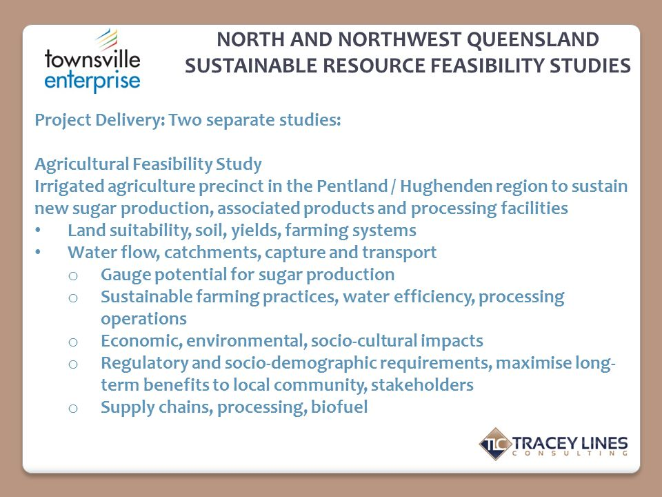 NORTH AND NORTHWEST QUEENSLAND SUSTAINABLE RESOURCE FEASIBILITY STUDIES Project Delivery: Two separate studies: Agricultural Feasibility Study Irrigat