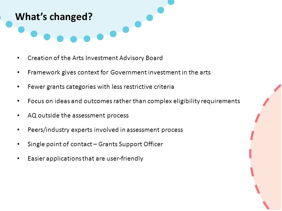 Creation of the Arts Investment Advisory Board Framework gives context for Government investment in the arts Fewer grants categories with less restrictive criteria Focus on ideas and outcomes rather than complex eligibility requirements AQ outside the assessment process Peers/industry experts involved in assessment process Single point of contact – Grants Support Officer Easier applications that are user-friendly What's changed?