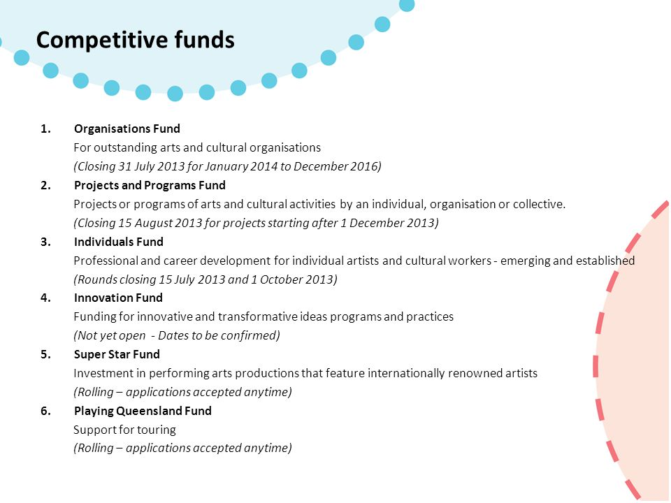 1.Organisations Fund For outstanding arts and cultural organisations (Closing 31 July 2013 for January 2014 to December 2016) 2.Projects and Programs Fund Projects or programs of arts and cultural activities by an individual, organisation or collective.