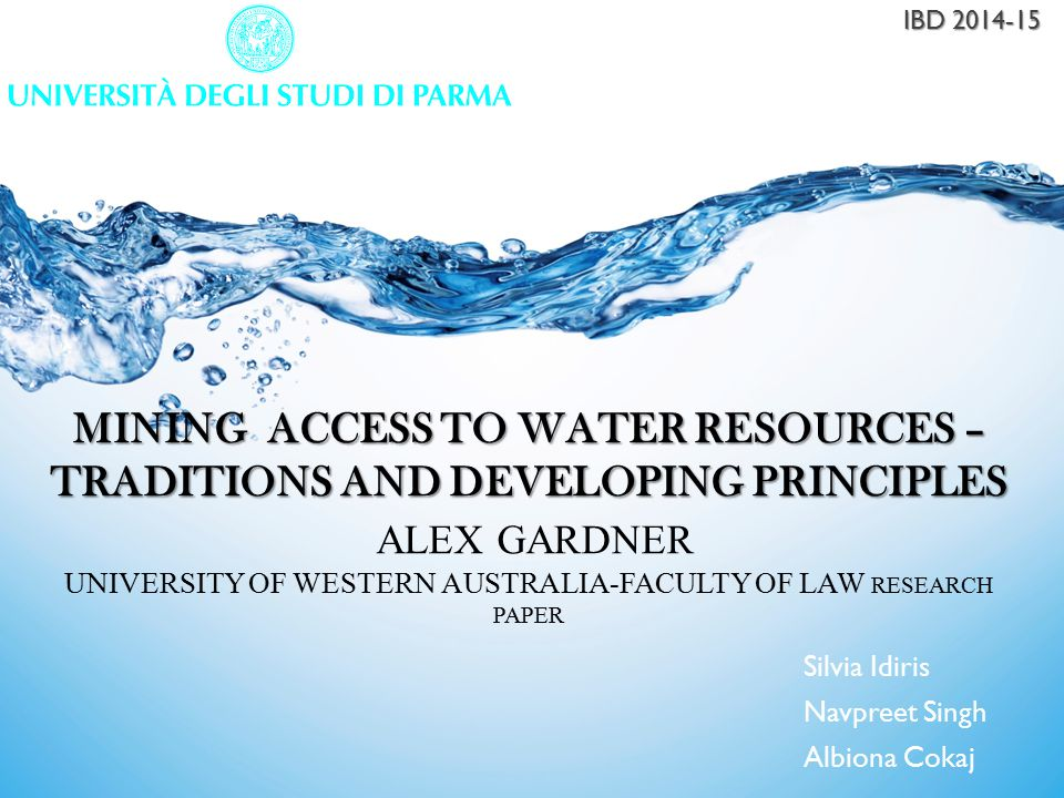 MINING ACCESS TO WATER RESOURCES – TRADITIONS AND DEVELOPING PRINCIPLES MINING ACCESS TO WATER RESOURCES – TRADITIONS AND DEVELOPING PRINCIPLES ALEX GARDNER UNIVERSITY OF WESTERN AUSTRALIA-FACULTY OF LAW RESEARCH PAPER Silvia Idiris Navpreet Singh Albiona Cokaj IBD 2014-15