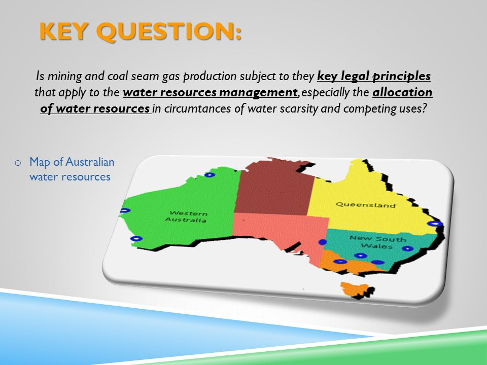 KEY QUESTION: Is mining and coal seam gas production subject to they key legal principles that apply to the water resources management, especially the allocation of water resources in circumtances of water scarsity and competing uses.