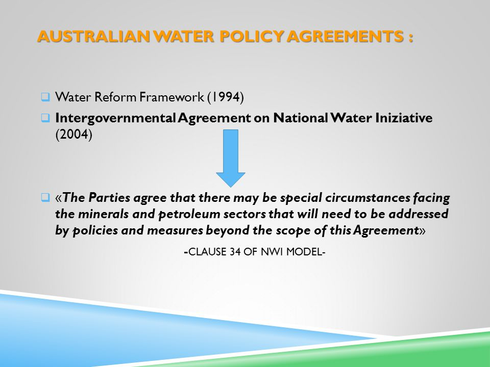 AUSTRALIAN WATER POLICY AGREEMENTS :  Water Reform Framework (1994)  Intergovernmental Agreement on National Water Iniziative (2004)  «The Parties agree that there may be special circumstances facing the minerals and petroleum sectors that will need to be addressed by policies and measures beyond the scope of this Agreement» - CLAUSE 34 OF NWI MODEL-