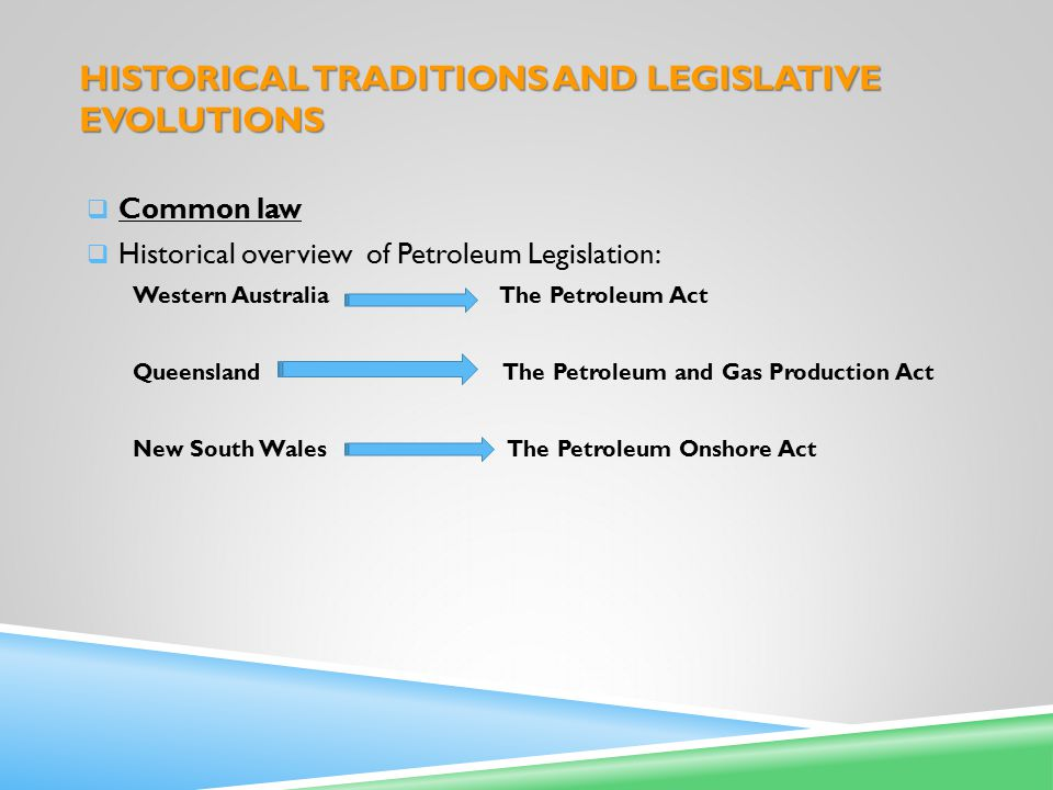 HISTORICAL TRADITIONS AND LEGISLATIVE EVOLUTIONS  Common law  Historical overview of Petroleum Legislation: Western Australia The Petroleum Act Queensland The Petroleum and Gas Production Act New South Wales The Petroleum Onshore Act