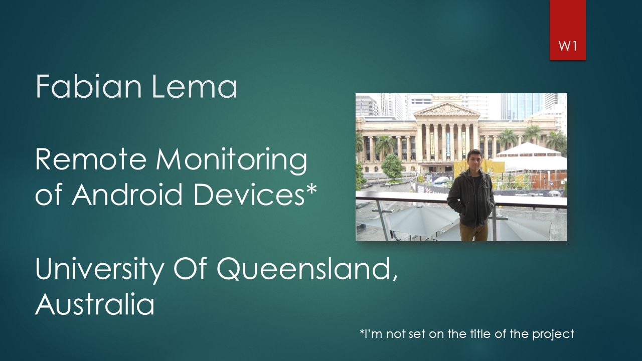 Fabian Lema *I'm not set on the title of the project W1 Remote Monitoring of Android Devices* University Of Queensland, Australia