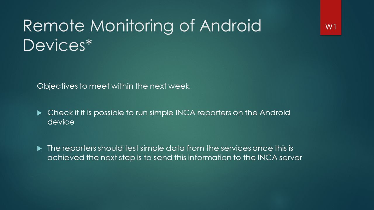 Remote Monitoring of Android Devices* Objectives to meet within the next week  Check if it is possible to run simple INCA reporters on the Android device  The reporters should test simple data from the services once this is achieved the next step is to send this information to the INCA server W1