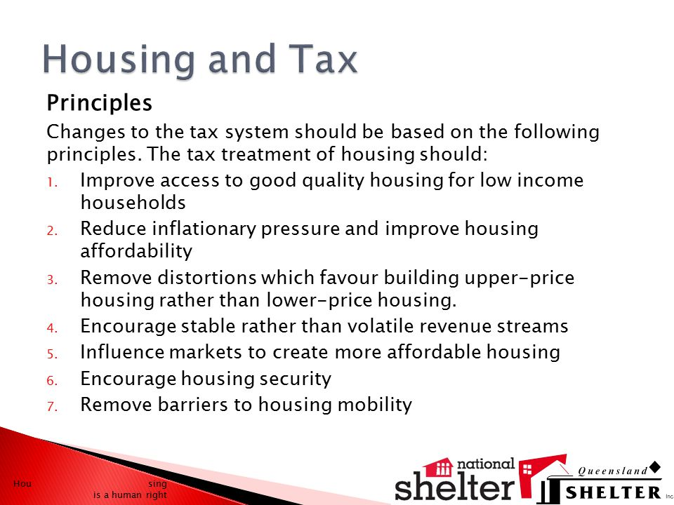 Principles Changes to the tax system should be based on the following principles. The tax treatment of housing should: 1. Improve access to good quali
