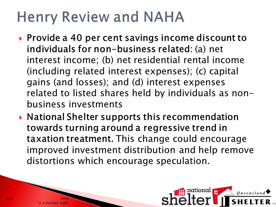  Provide a 40 per cent savings income discount to individuals for non-business related: (a) net interest income; (b) net residential rental income (including related interest expenses); (c) capital gains (and losses); and (d) interest expenses related to listed shares held by individuals as non- business investments  National Shelter supports this recommendation towards turning around a regressive trend in taxation treatment.